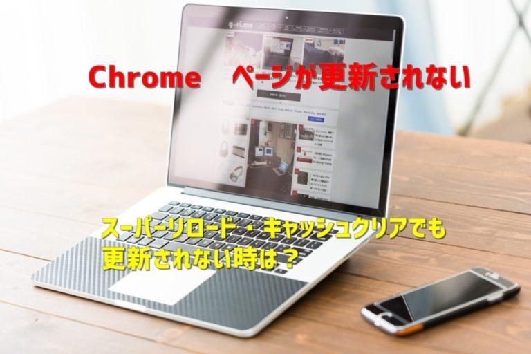 【Chrome】更新してもページが最新の情報に表示されない時
